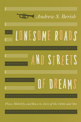 Lonesome Roads and Streets of Dreams: Place, Mobility, and Race in Jazz of the 1930s and '40s - Berish, Andrew S