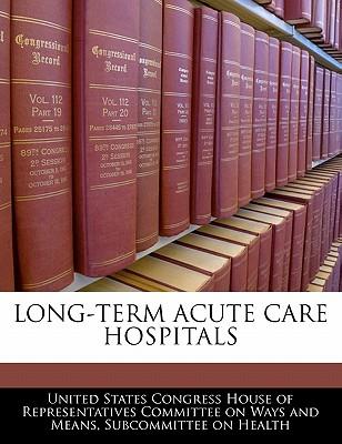 Long-Term Acute Care Hospitals - United States Congress House of Represen (Creator)