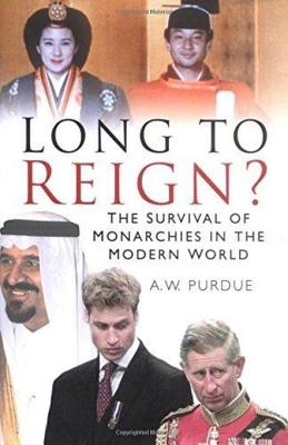 Long to Reign?: The Survival of Monarchies in the Modern World - Purdue, A W