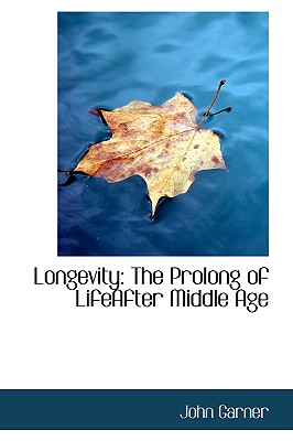 Longevity: The Prolong of Lifeafter Middle Age - Garner, John