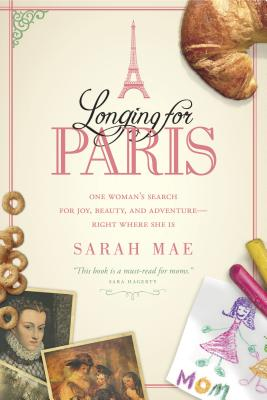 Longing for Paris: One Woman's Search for Joy, Beauty and Adventure--Right Where She Is - Mae, Sarah