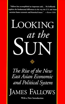Looking at the Sun: The Rise of the New East Asian Economic and Political System - Fallows, James