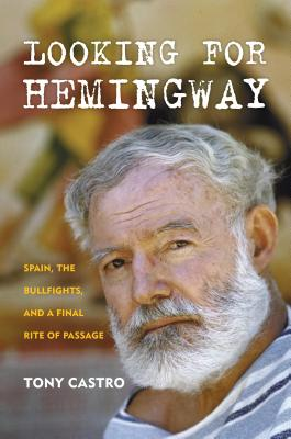 Looking for Hemingway: Spain, the Bullfights, and a Final Rite of Passage - Castro, Tony