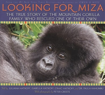 Looking for Miza: The True Story of the Mountain Gorilla Family Who Rescued on of Their Own - Hatkoff, Craig M, and Hatkoff, Juliana Lee, and Hatkoff, Isabella