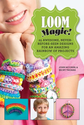 Loom Magic!: 25 Awesome, Never-Before-Seen Designs for an Amazing Rainbow of Projects - McCann, John, and Thomas, Becky