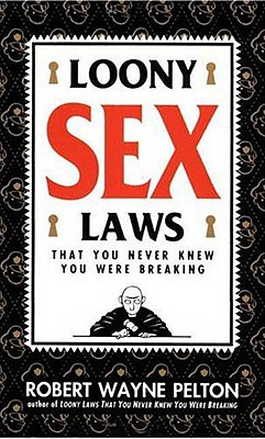 Loony Sex Laws: That You Never Knew You Were Breaking - Pelton, Robert W