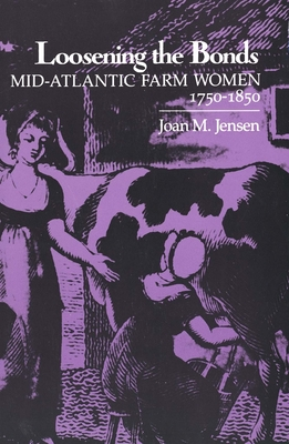 Loosening the Bonds: Mid-Atlantic Farm Women, 1750-1850 - Jensen, Joan M, Professor