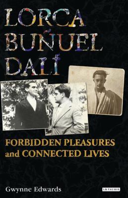 Lorca, Bunuel, Dali: Forbidden Pleasures and Connected Lives - Edwards, Gwynne