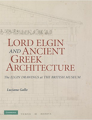 Lord Elgin and Ancient Greek Architecture: The Elgin Drawings at the British Museum - Gallo, Luciana