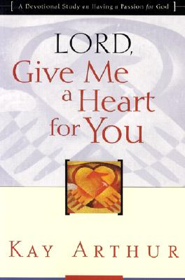 Lord, Give Me a Heart for You: A Devotional Study on Having a Passion for God - Arthur, Kay