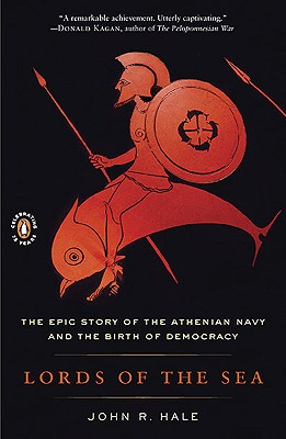 Lords of the Sea: The Epic Story of the Athenian Navy and the Birth of Democracy - Hale, John R