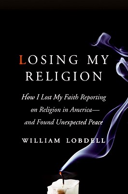 Losing My Religion: How I Lost My Faith Reporting on Religion in America - And Found Unexpected Peace - Lobdell, William