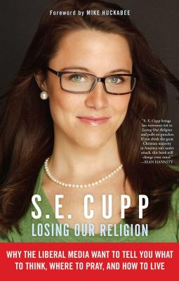 Losing Our Religion: Why the Liberal Media Want to Tell You What to Think, Where to Pray, and How to Live - Cupp, S E, and Huckabee, Mike (Foreword by)