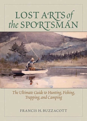 Lost Arts of the Sportsman: The Ultimate Guide to Hunting, Fishing, Trapping, and Camping - Buzzacott, Francis H