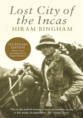 Lost City of the Incas - Bingham, Hiram, and Thomson, Hugh (Consultant editor)