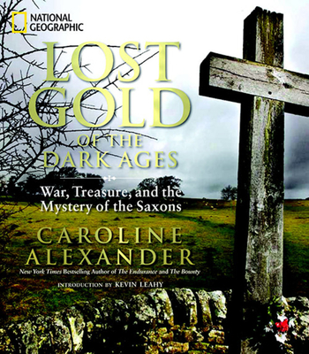 Lost Gold of the Dark Ages: War, Treasure, and the Mystery of the Saxons - Alexander, Caroline, and Leahy, Kevin (Introduction by)