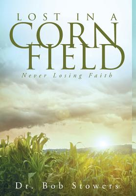 Lost in a Cornfield: Never Losing Faith - Stowers, Dr Bob