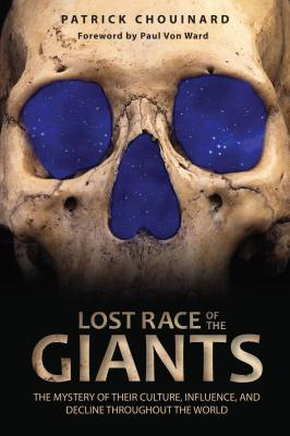 Lost Race of the Giants: The Mystery of Their Culture, Influence, and Decline Throughout the World - Chouinard, Patrick, and Von Ward, Paul (Foreword by)