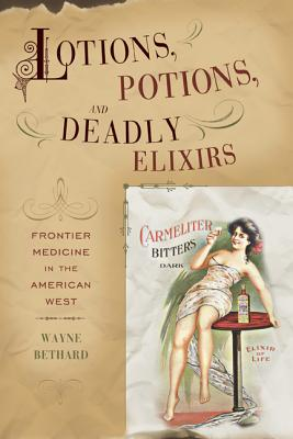 Lotions, Potions, and Deadly Elixirs: Frontier Medicine in the American West - Bethard, Wayne