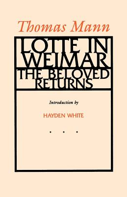 Lotte in Weimar: The Beloved Returns - Mann, Thomas, and Lowe-Porter, H T (Translated by), and White, Hayden, Professor (Introduction by)