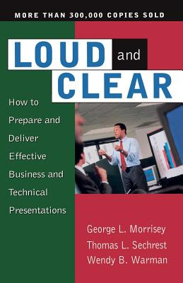 Loud and Clear: How to Prepare and Deliver Effective Business and Technical Presentations, Fourth Edition - Morrisey, George L