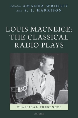 Louis MacNeice: The Classical Radio Plays - Wrigley, Amanda, and Harrison, S. J.