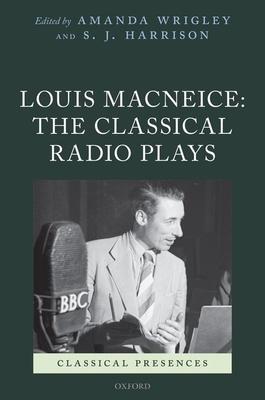 Louis MacNeice: The Classical Radio Plays - Wrigley, Amanda, and Harrison, S. J.
