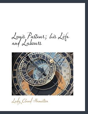 Louis Pasteur; His Life and Labours - Hamilton, Lady Claud