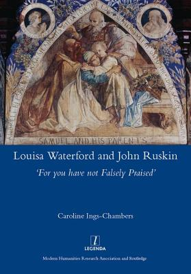 Louisa Waterford and John Ruskin: 'For You Have Not Falsely Praised': 'For You Have Not Falsely Praised' - Ings-Chambers, Caroline