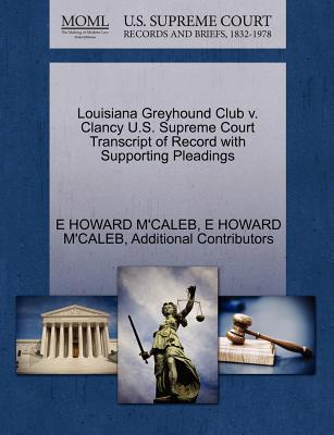 Louisiana Greyhound Club V. Clancy U.S. Supreme Court Transcript of Record with Supporting Pleadings - M'Caleb, E Howard, and Additional Contributors