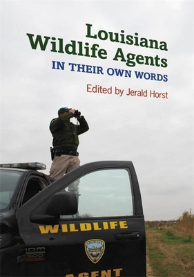 Louisiana Wildlife Agents: In Their Own Words - Horst, Jerald (Editor)