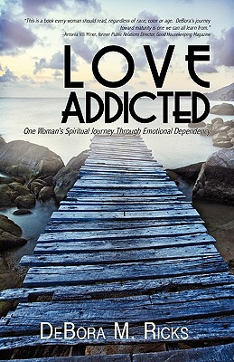 Love Addicted: One Woman's Spiritual Journey Through Emotional Dependency - Ricks, Debora M