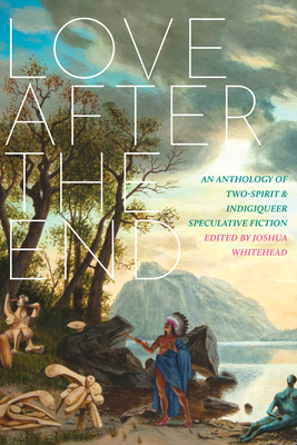 Love After the End: An Anthology of Two-Spirit and Indigiqueer Speculative Fiction - Whitehead, Joshua (Editor)