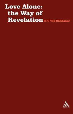 Love Alone: The Way of Revelation - Von Balthasar, Hans Urs, Cardinal, and Balthasar, Hans Urs Von, and Balthasar, Von Hans