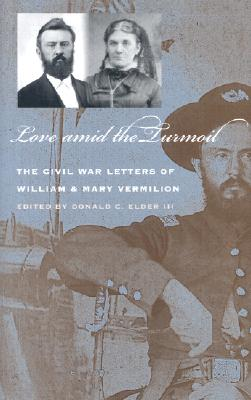 Love Amid the Turmoil: The Civil War Letters of William and Mary Vermilion - Elder, Donald C, III (Editor)