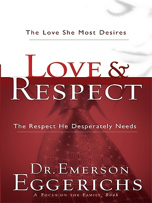 Love and Respect: The Love She Most Desires and the Respect He Desperatly Needs - Eggerichs, Emerson, Dr., PhD