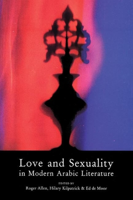 Love and Sexuality in Modern Arabic Literature - Allen, Roger, Professor (Editor), and Kilpatrick, Hilary (Editor), and De Moor, Ed (Editor)