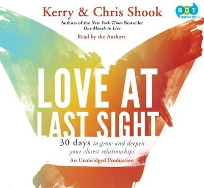 Love at Last Sight: Thirty Days to Grow and Deepen Your Closest Relationships - Shook, Kerry (Read by), and Shook, Chris (Read by)