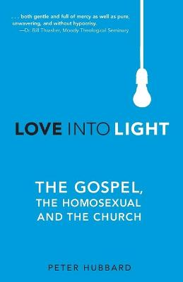Love Into Light: The Gospel, the Homosexual and the Church - Hubbard, Peter