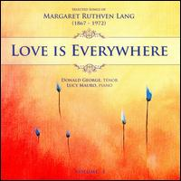 Love Is Everywhere: Selected Songs of Margaret Ruthven Lang, Vol. 1 [Includes Companion Data Disc] - Donald George (tenor); Lucy Mauro (piano)