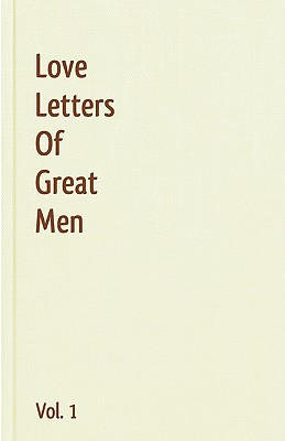 Love Letters Of Great Men - Vol. 1 - Bonaparte, Napoleon, and Byron, George Gordon, Lord, and Churchill, Winston