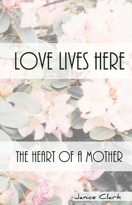 Love Lives Here: The Heart of a Mother - Clark, Janice