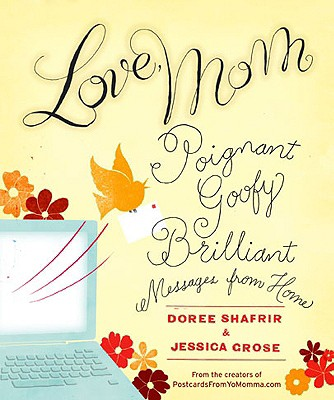 Love, Mom: Poignant, Goofy, Brilliant Messages from Home - Shafrir, Doree (Editor), and Grose, Jessica (Editor)
