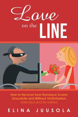 Love on the Line: : How to Recover from Romance Scams Gracefully and Without Victimisation Extended and Re-edited - Juusola, Elina