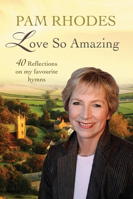 Love So Amazing: 40 reflections on my favourite hymns - Rhodes, Pam