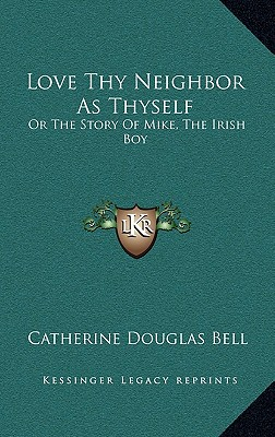 Love Thy Neighbor as Thyself: Or the Story of Mike, the Irish Boy - Bell, Catherine Douglas