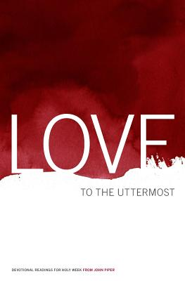 Love to the Uttermost: Devotional Readings for Holy Week - Piper, John, Dr.