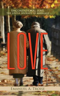 Love: Unconditional Love, the Joyful Journey of Marriage - Troise, Emanuel a