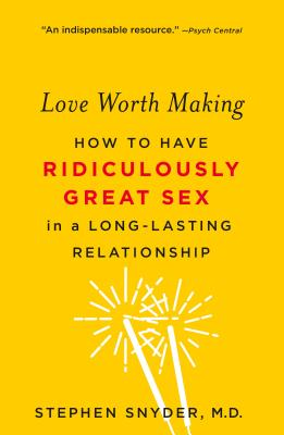 Love Worth Making: How to Have Ridiculously Great Sex in a Long-Lasting Relationship - Snyder, Stephen