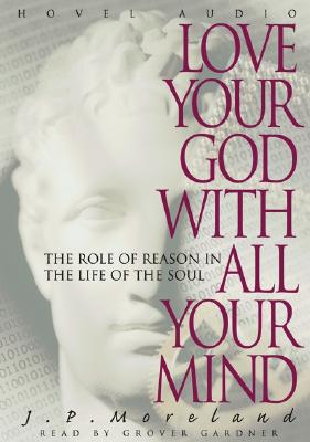 Love Your God with All Your Mind: The Role of Reason in the Life of the Soul - Moreland, J P, and Gardner, Grover, Professor (Read by)